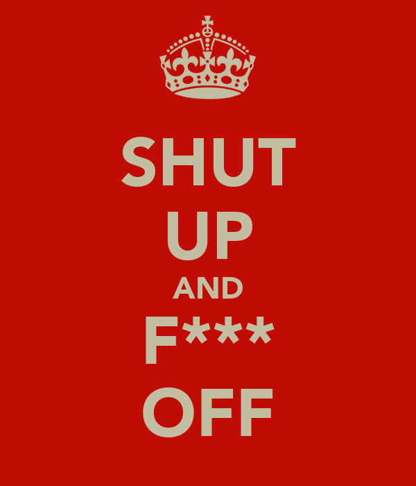 SHUT UP AND F*** OFF