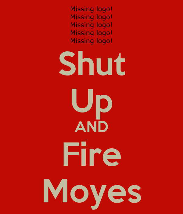 Shut Up AND Fire Moyes