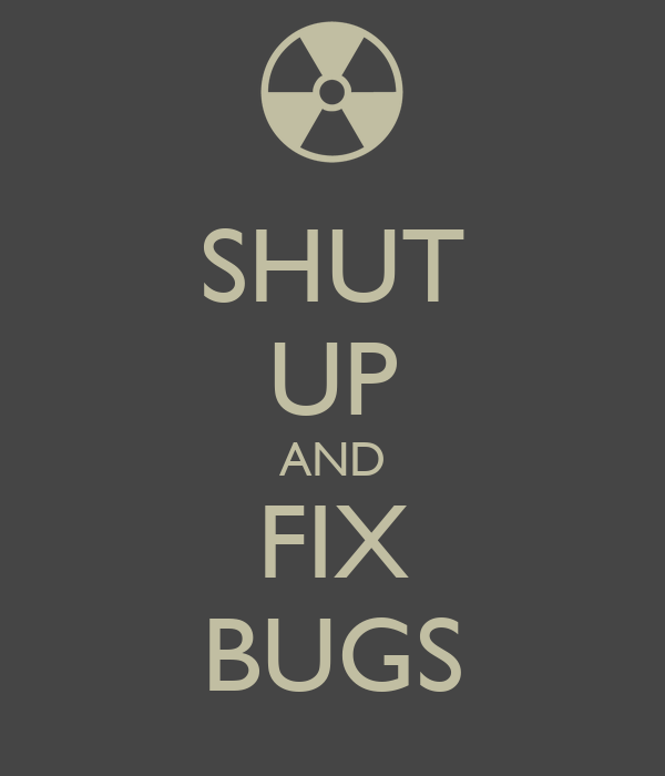SHUT UP AND FIX BUGS