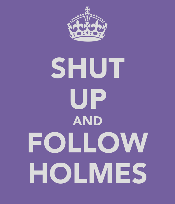 SHUT UP AND FOLLOW HOLMES