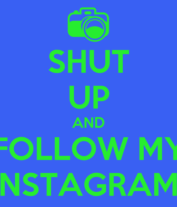 SHUT UP AND FOLLOW MY INSTAGRAM