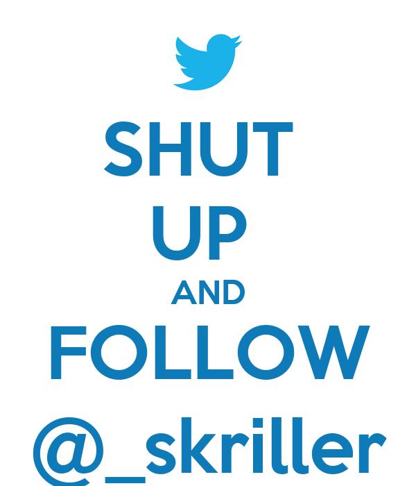SHUT  UP  AND FOLLOW @_skriller