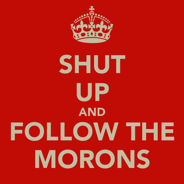 SHUT UP AND FOLLOW THE MORONS