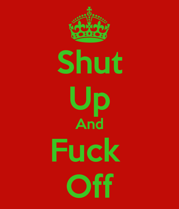 Shut Up And Fuck  Off