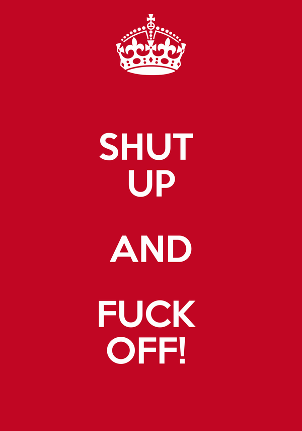 SHUT  UP AND FUCK  OFF!