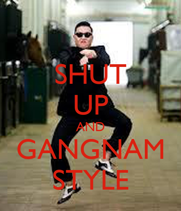 SHUT UP AND GANGNAM STYLE