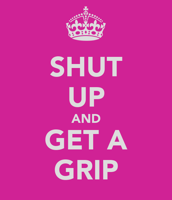 SHUT UP AND GET A GRIP