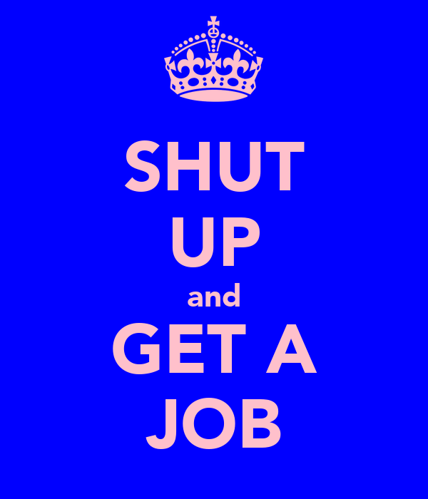 SHUT UP and GET A JOB