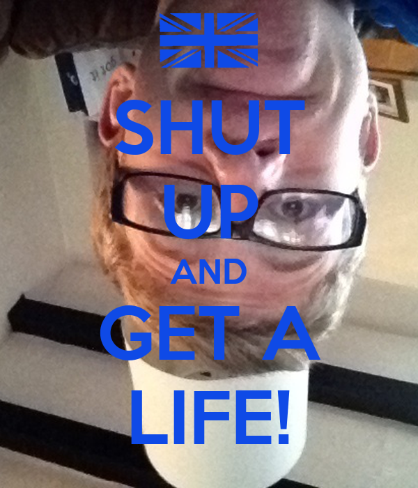 SHUT UP AND GET A LIFE!