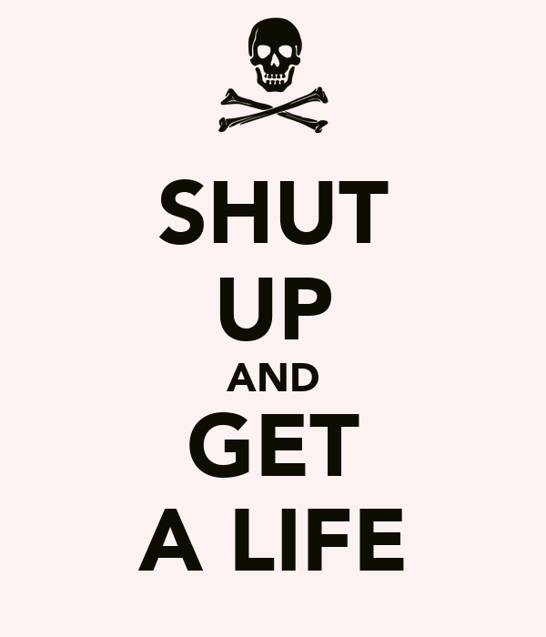 SHUT UP AND GET A LIFE