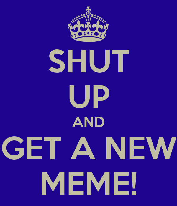SHUT UP AND GET A NEW MEME!