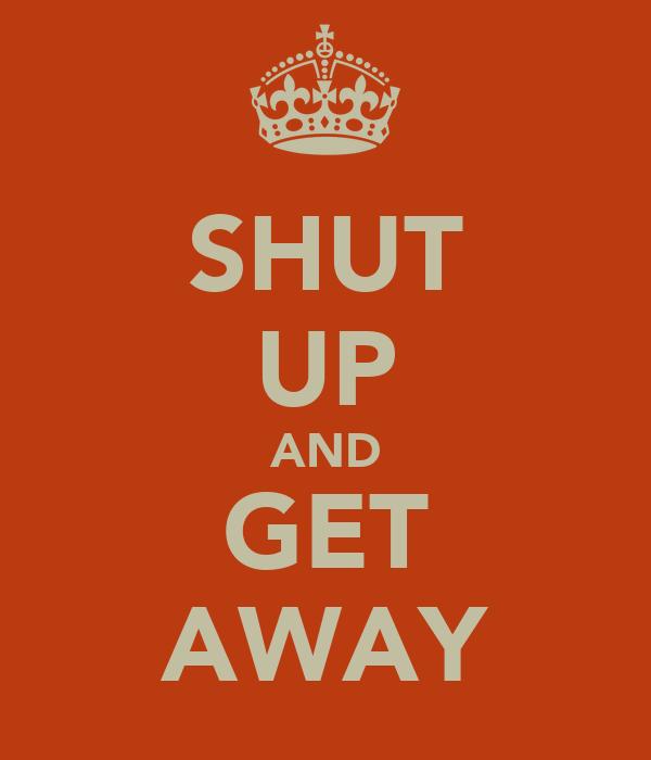 SHUT UP AND GET AWAY