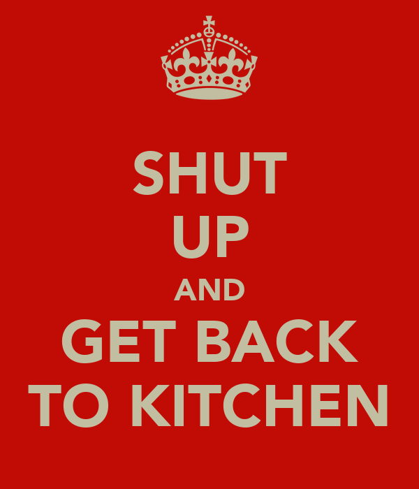 SHUT UP AND GET BACK TO KITCHEN