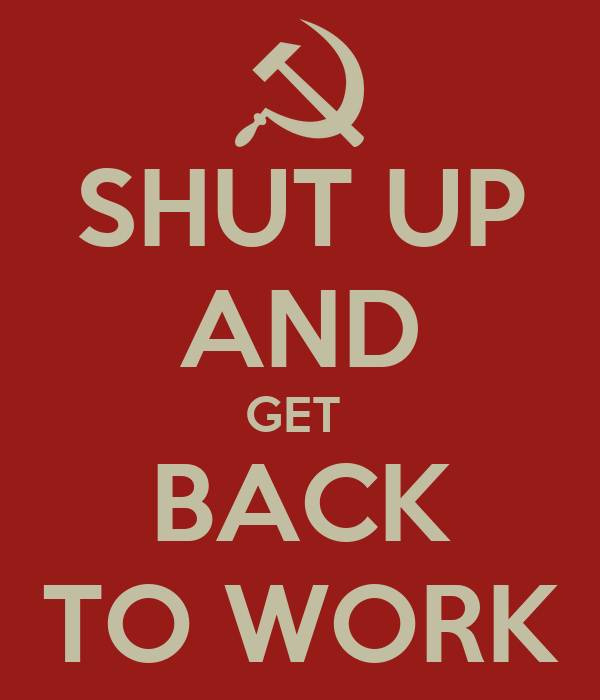 SHUT UP AND GET  BACK TO WORK