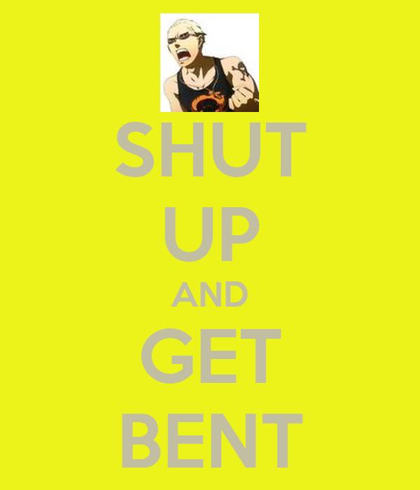 SHUT UP AND GET BENT