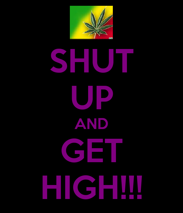 SHUT UP AND GET HIGH!!!