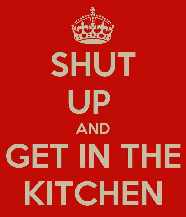 SHUT UP  AND GET IN THE KITCHEN