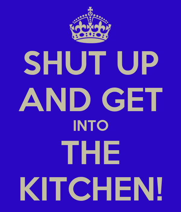 SHUT UP AND GET INTO THE KITCHEN!