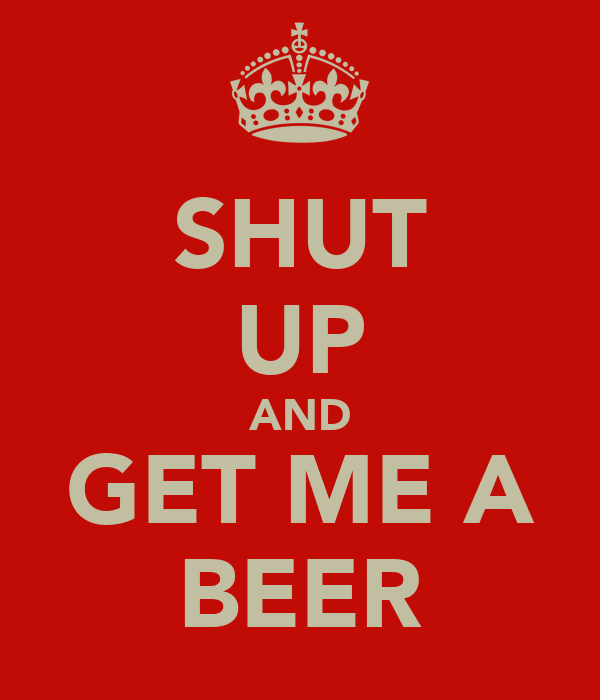 SHUT UP AND GET ME A BEER