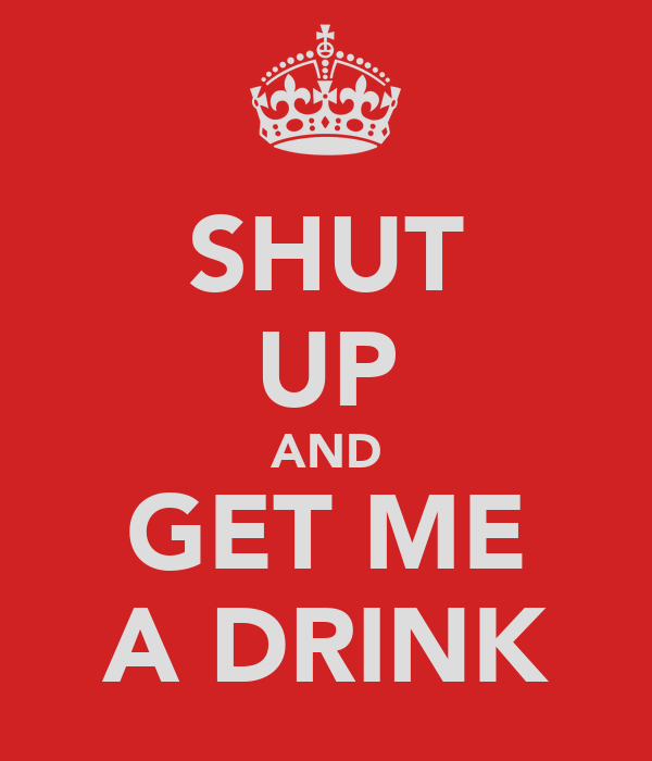 SHUT UP AND GET ME A DRINK