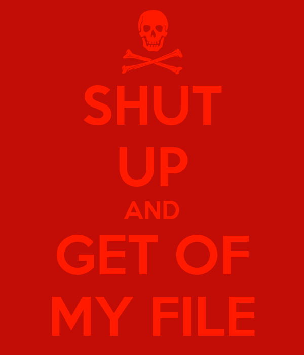 SHUT UP AND GET OF MY FILE