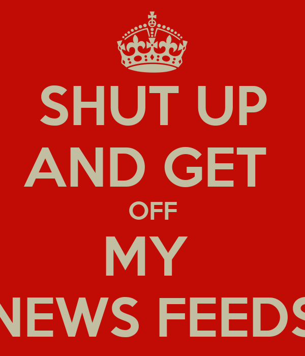 SHUT UP AND GET  OFF MY  NEWS FEEDS