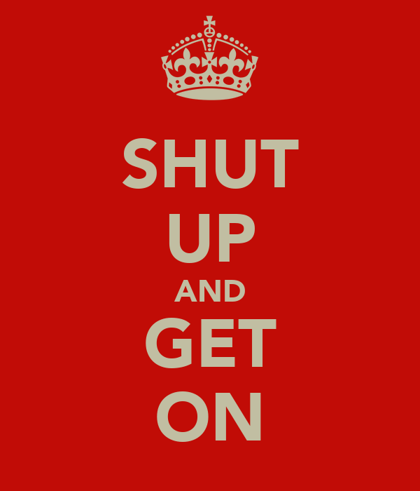 SHUT UP AND GET ON