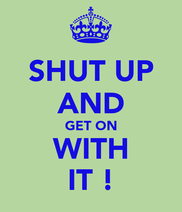 SHUT UP AND GET ON WITH IT !