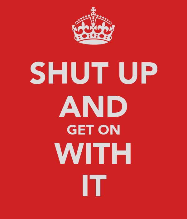 SHUT UP AND GET ON WITH IT