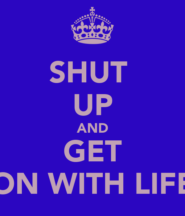 SHUT  UP AND GET ON WITH LIFE