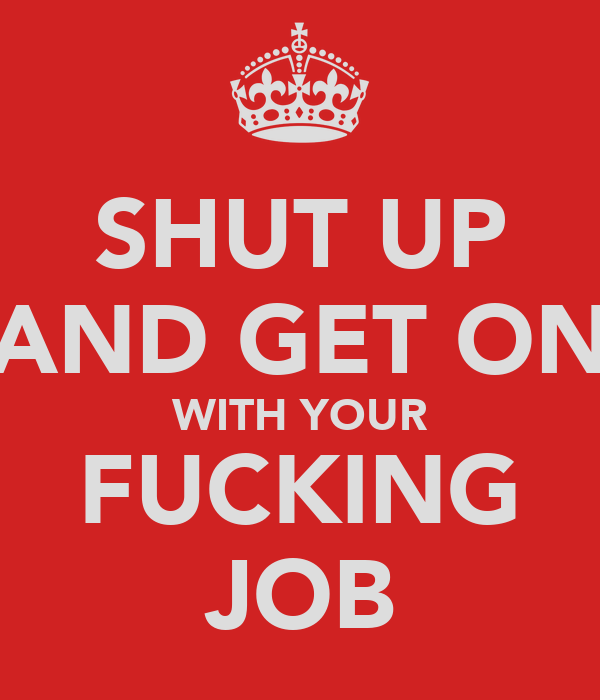 SHUT UP AND GET ON WITH YOUR FUCKING JOB
