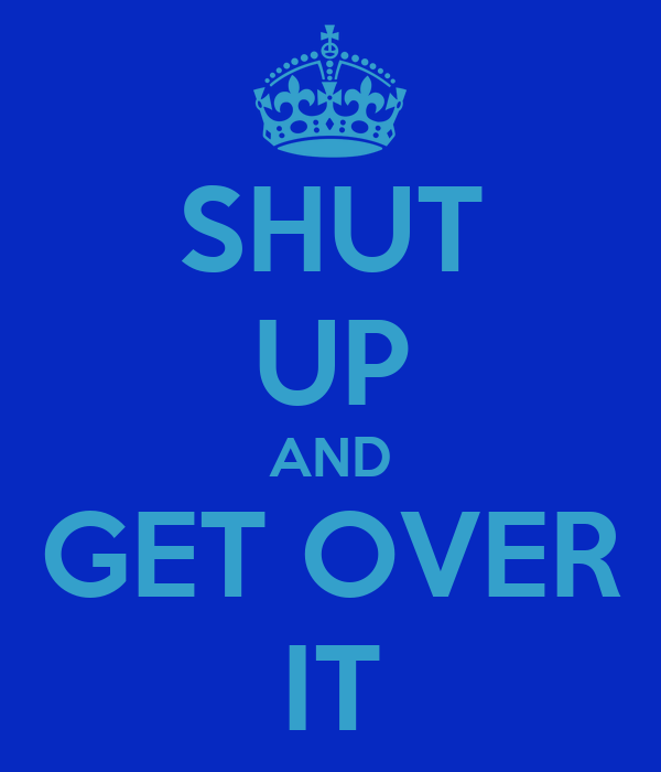 SHUT UP AND GET OVER IT