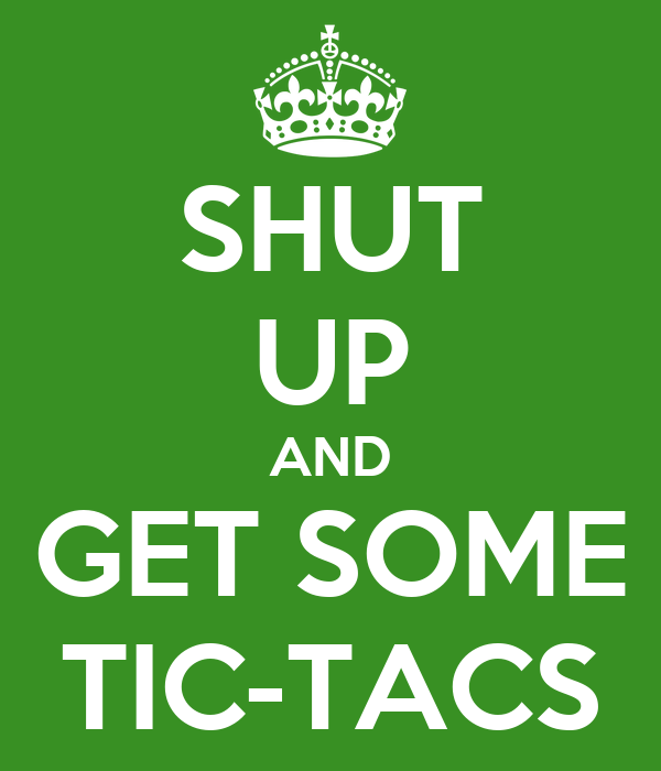 SHUT UP AND GET SOME TIC-TACS