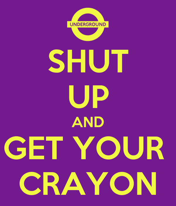 SHUT UP AND GET YOUR  CRAYON