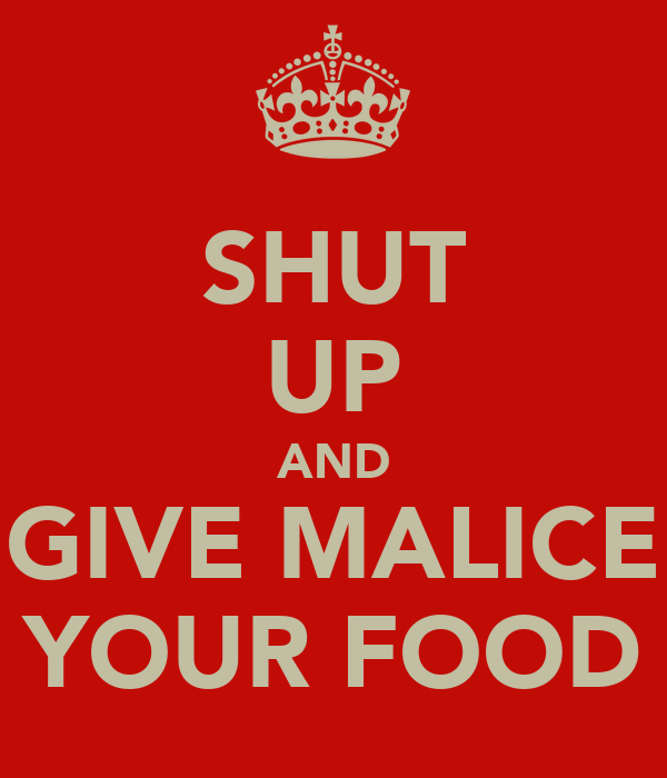 SHUT UP AND GIVE MALICE YOUR FOOD