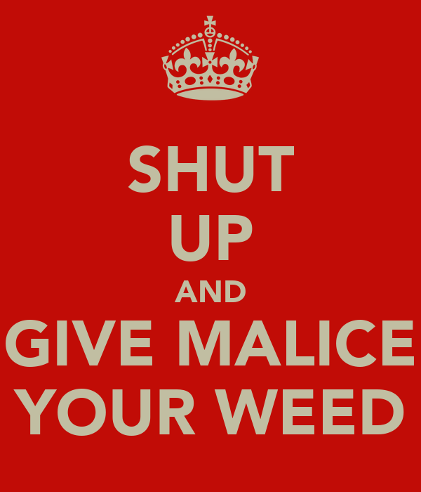 SHUT UP AND GIVE MALICE YOUR WEED