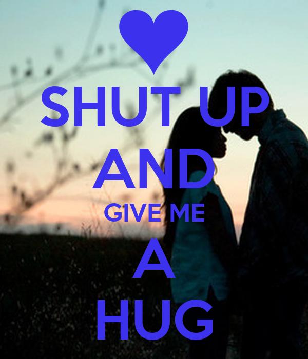 SHUT UP AND GIVE ME A HUG