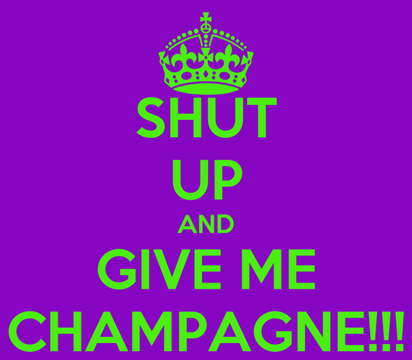 SHUT UP AND GIVE ME CHAMPAGNE!!!