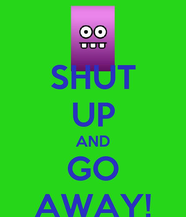 SHUT UP AND GO AWAY!