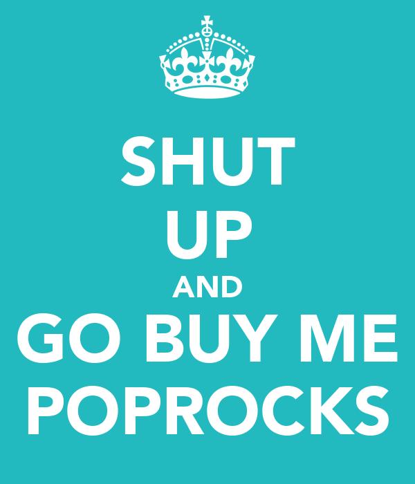SHUT UP AND GO BUY ME POPROCKS