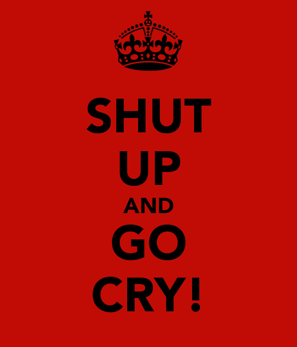 SHUT UP AND GO CRY!