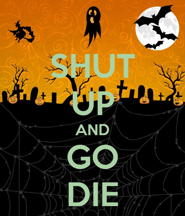 SHUT UP AND GO DIE