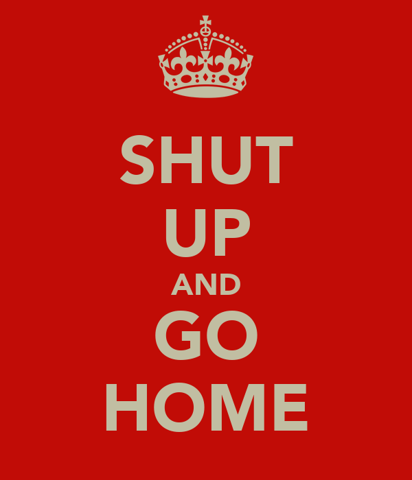 SHUT UP AND GO HOME