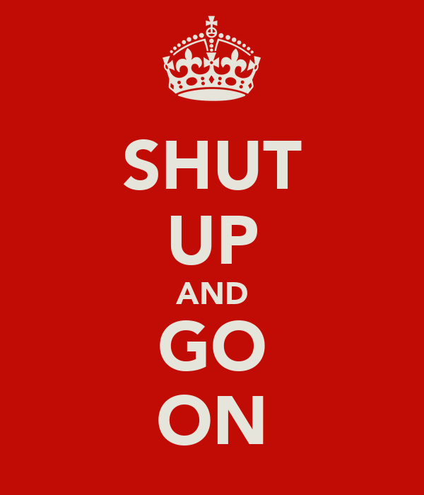 SHUT UP AND GO ON
