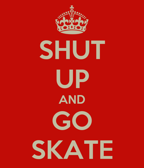 SHUT UP AND GO SKATE