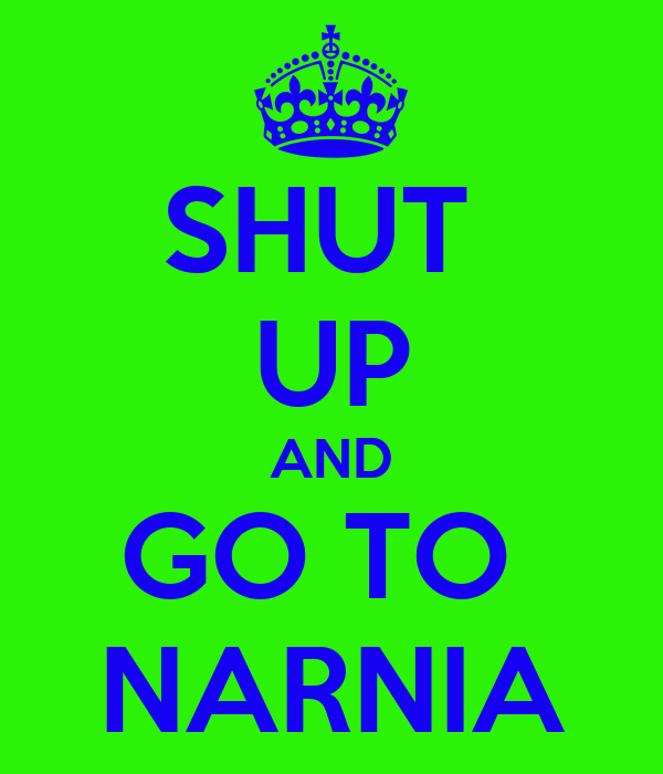 SHUT  UP AND GO TO  NARNIA