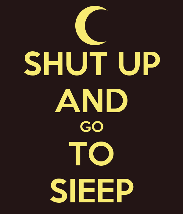 SHUT UP AND GO TO SIEEP