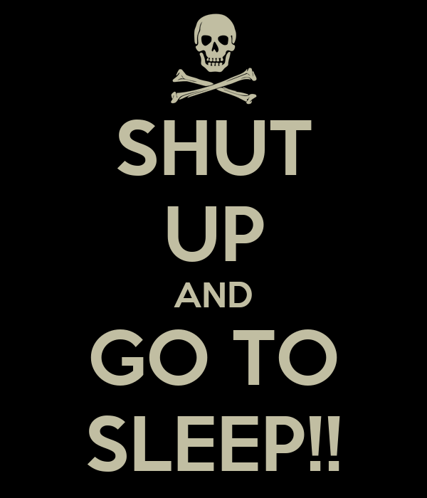 SHUT UP AND GO TO SLEEP!!