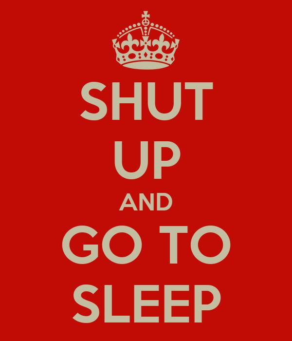SHUT UP AND GO TO SLEEP