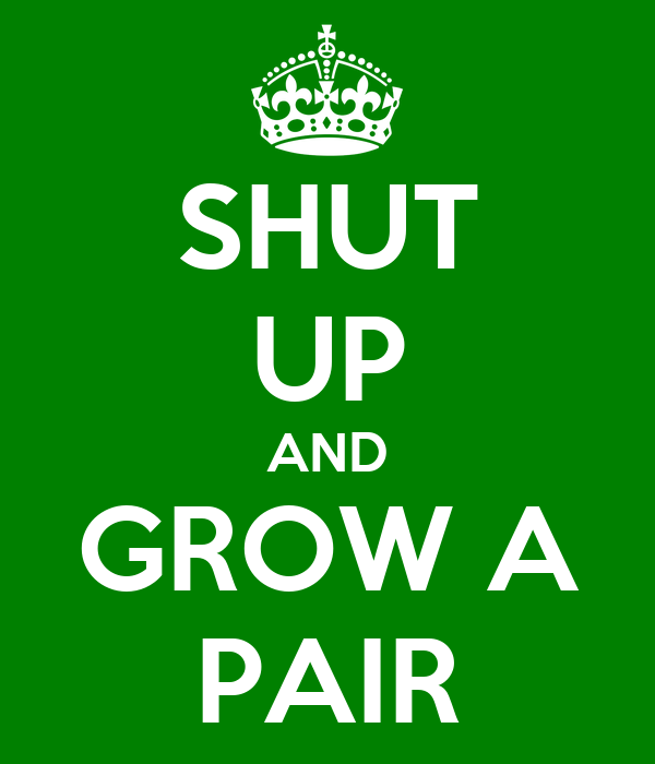 SHUT UP AND GROW A PAIR